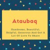 Ataubaq Name Meaning Handsome, Beautiful, Helpful, Generous And Got A Lot Of Love To Share