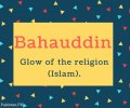 Bahauddin Name Meaning Glow of the religion (Islam).