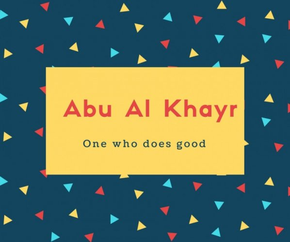 Abu Al Khayr Name Meaning One who does good