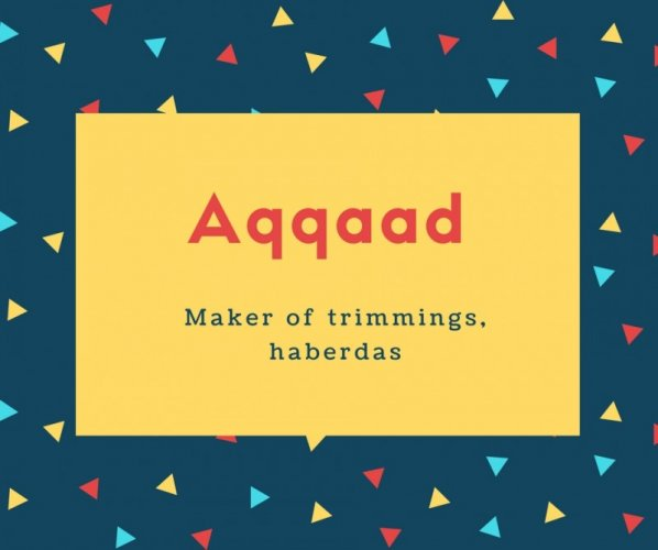 Aqqaad Name Meaning Maker of trimmings, haberdas