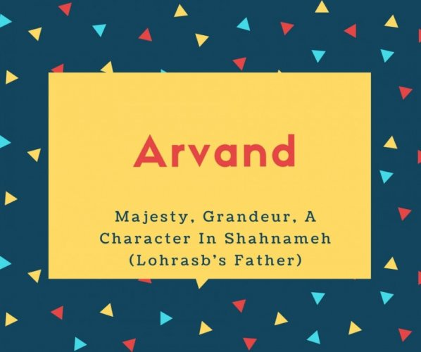 Arvand Name Meaning Majesty, Grandeur, A Character In Shahnameh (Lohrasb's Father)