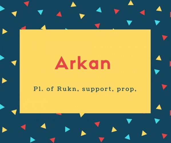 Arkan Name Meaning Pl. of Rukn, support, prop,