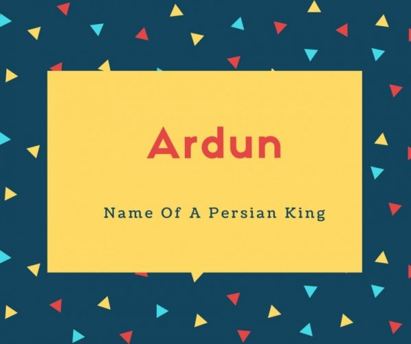 Ardun Name Meaning Name Of A Persian King