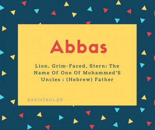 Abbas name meaning Lion, Grim-Faced, Stern; The Name Of One Of Mohammed'S Uncles ; (Hebrew) Father.