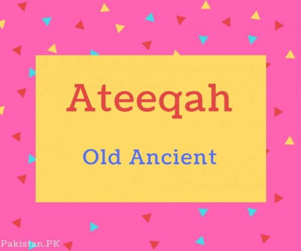 Ateeqah name Meaning Old Ancient.