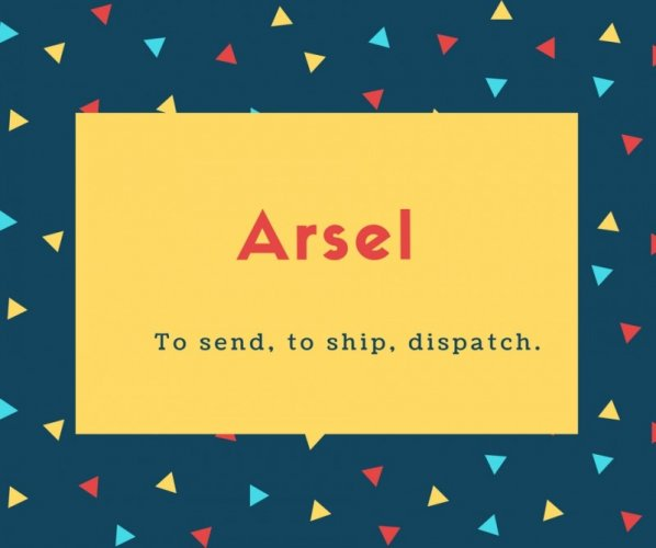 Arsel Name Meaning To send, to ship, dispatch