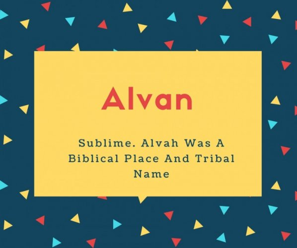 Alvan Name Meaning Sublime. Alvah Was A Biblical Place And Tribal Name