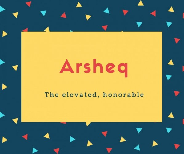 Arsheq Name Meaning The elevated, honorable
