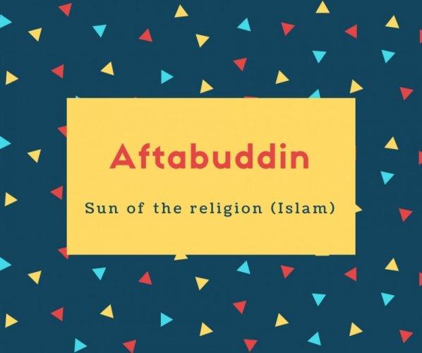 Aftabuddin Name Meaning Sun of the religion (Islam)