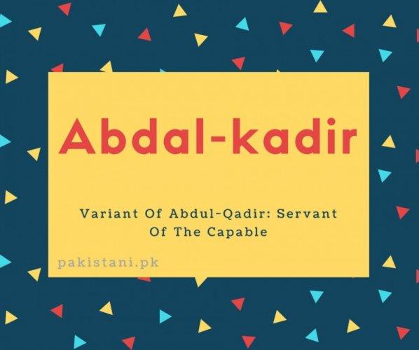 Abdal-kadir name meaning Variant Of Abdul-Qadir- Servant Of The Capable.