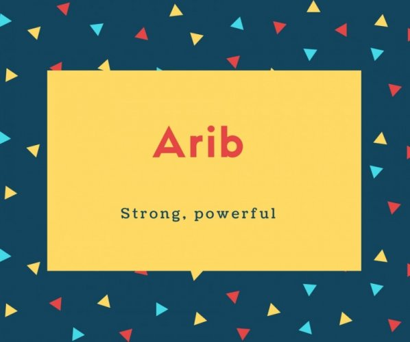 Arib Name Meaning Strong, powerful