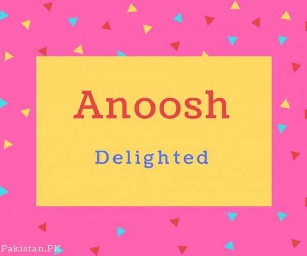 Anoosh Name Meaning Delighted.