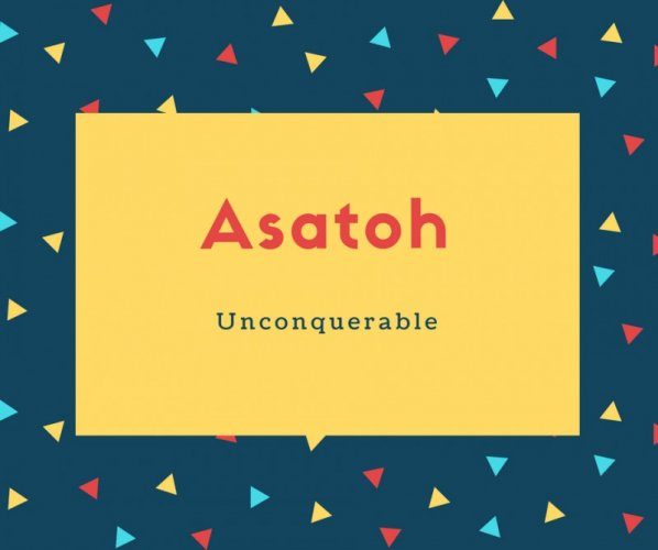 Asatoh Name Meaning Unconquerable