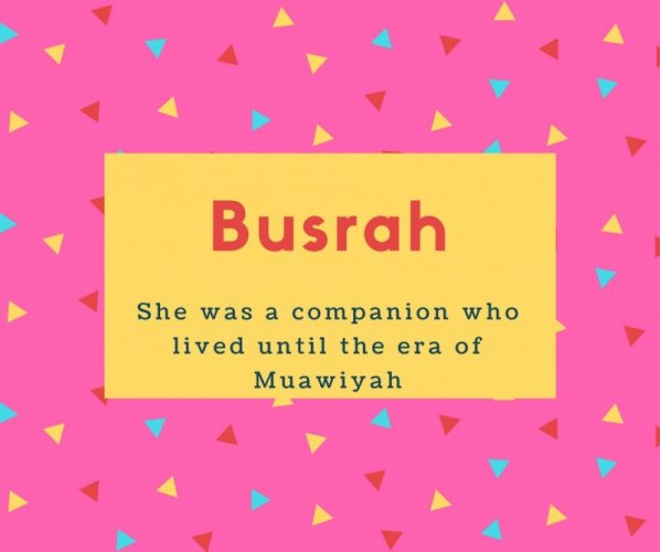 Busrah Name Meaning She was a companion who lived until the era of Muawiyah