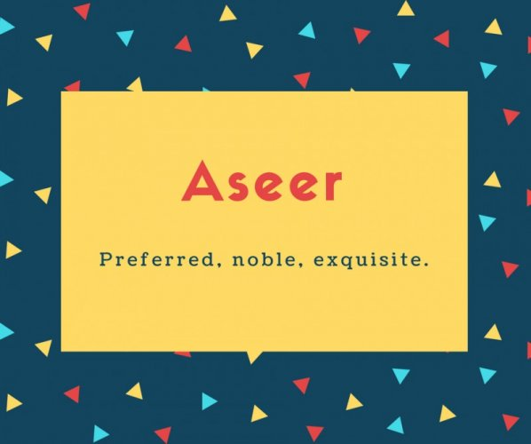 Aseer Name Meaning Preferred, noble, exquisite