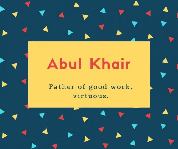Abul Khair Name Meaning Father of good work, virtuous