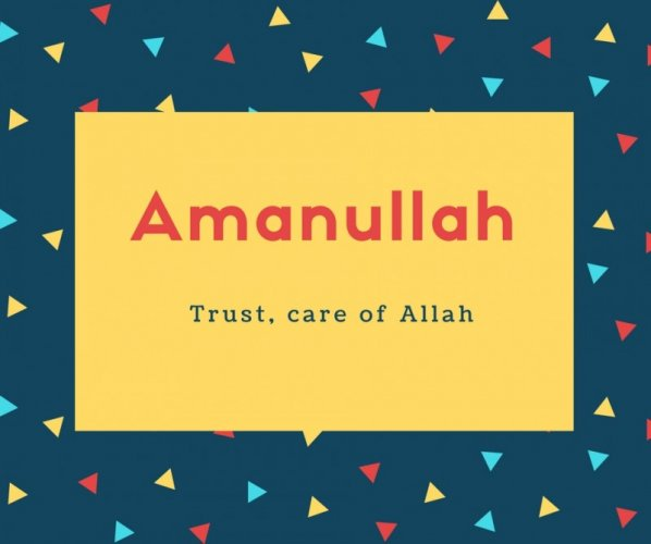 Amanullah Name Meaning Trust, care of Allah