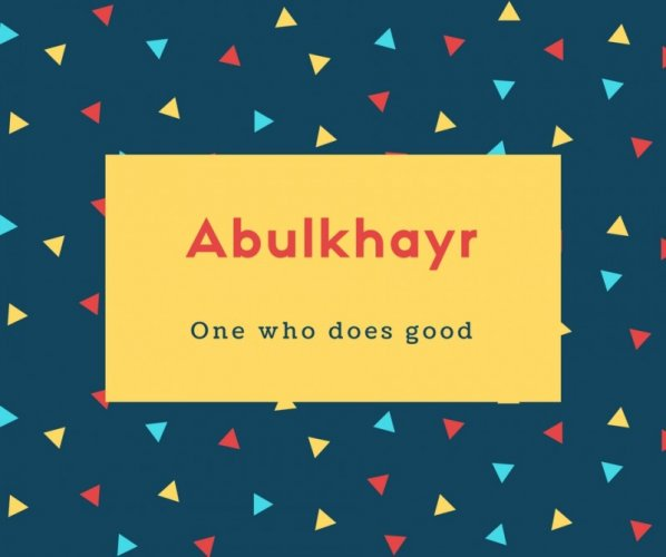 Abulkhayr Name Meaning One who does good