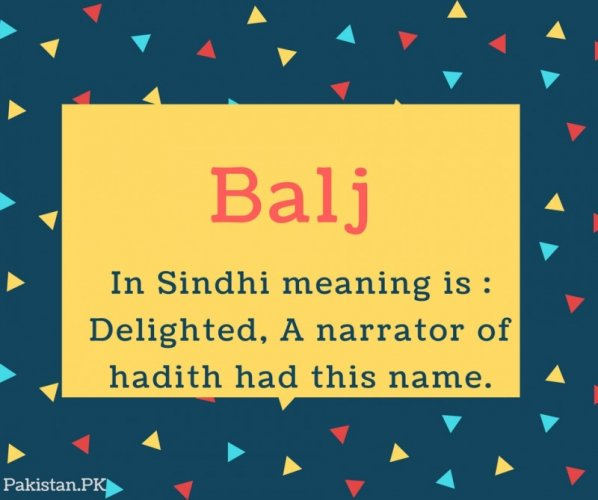 Balj Name Meaning In Sindhi meaning is - Delighted, A narrator of hadith had this name.