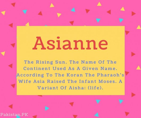 Asianne name Meaning The Rising Sun. The Name Of The Continent Used As A Given Name. According To The Koran The Pharaoh's Wife Asia Raised The Infant Moses. A Variant Of Aisha- (life)
