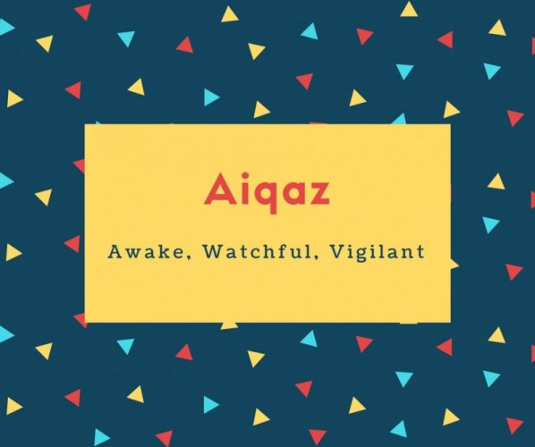 Aiqaz Name Meaning Awake, Watchful, Vigilant