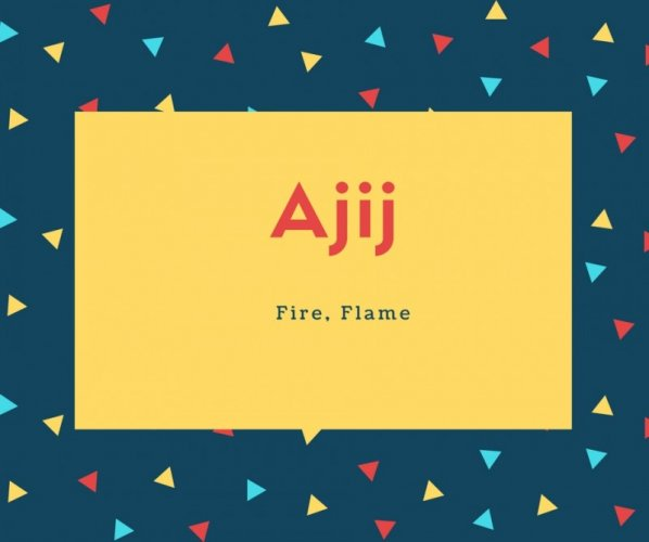 Ajij Name Meaning Fire, Flame