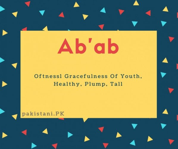 Ab'ab name meaning Oftnessl Gracefulness Of Youth, Healthy, Plump, Tall.