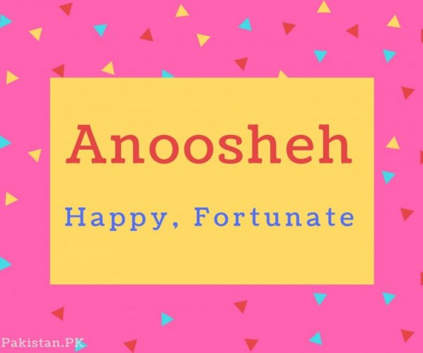 Anoosheh Name Meaning Happy, Fortunate.