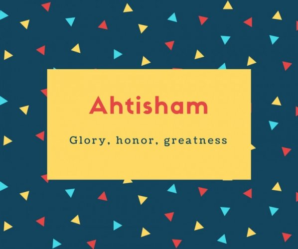 Ahtisham Name Meaning Glory, honor, greatness