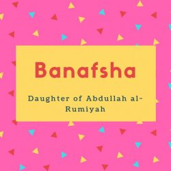 Banafsha Name Meaning Daughter of Abdullah al-Rumiyah