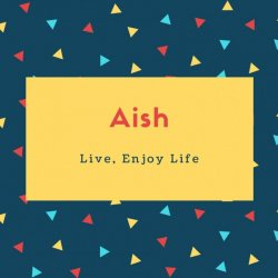 Aish Name Meaning Live, Enjoy Life