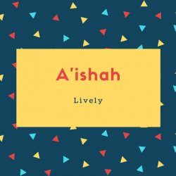A'ishah Name Meaning Lively