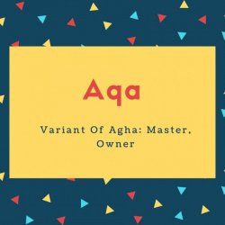 Aqa Name Meaning Variant Of Agha_ Master, Owner