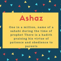 Ashaz Name Meaning One in a million, name of a sahabi during the time of prophet There is a hadith praising his virtue of patience and obedience to parents