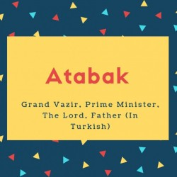 Atabak Name Meaning Grand Vazir, Prime Minister, The Lord, Father (In Turkish)