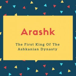 Arashk Name Meaning The First King Of The Ashkanian Dynasty