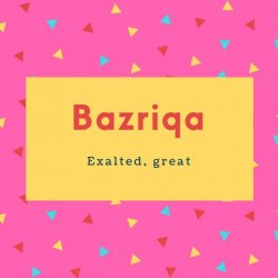 Bazriqa Name Meaning Exalted, great