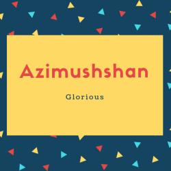 Azimushshan Name Meaning Glorious
