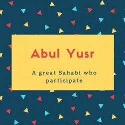 Abul Yusr Name Meaning A great Sahabi who participate