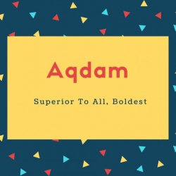 Aqdam Name Meaning Superior To All, Boldest