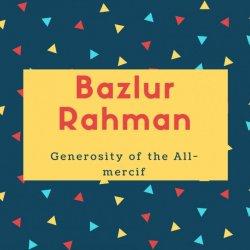 Bazlur Rahman Name Meaning Generosity of the All-mercif