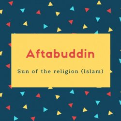 Aftabuddin Name Meaning Sun of the religion (Islam)