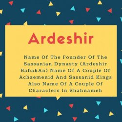 Ardeshir Name Meaning Name Of The Founder Of The Sassanian Dynasty (Ardeshir BabakAn) Name Of A Couple Of Achaemenid And Sassanid Kings Also Name Of A Couple Of Characters In Shahnameh