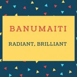 Banumaiti Name meaning Radiant, Brilliant.