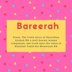 Bareerah Name Meaning Pious, The freed slave of Sayyidina Ayshah RA a well-known women companion, she lived upto the times of Khalifah Yazid bin Muawiyah RA