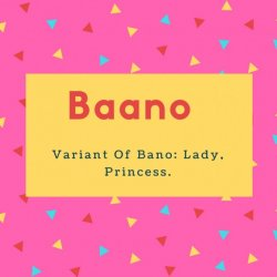 Baano Name Meaning- Variant Of Bano- Lady, Princess