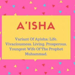 A'isha Name Meaning Variant Of Ayisha- Life. Vivaciousness. Living. Prosperous. Youngest Wife Of The Prophet Muhammad.