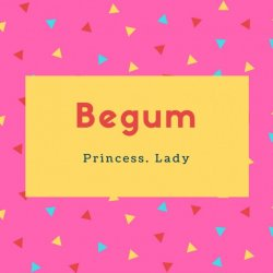 Begum Name Meaning Princess. Lady