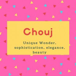 Chouj Name Meaning Unique Wonder, sophistication, elegance, beauty
