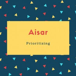 Aisar Name Meaning Prioritizing
